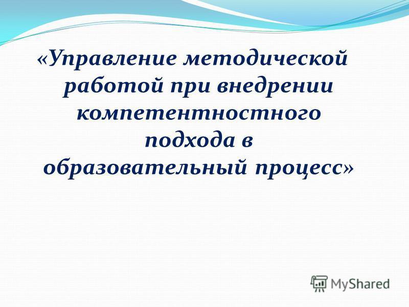 «Управление методической работой при внедрении компетентностного подхода в образовательный процесс»