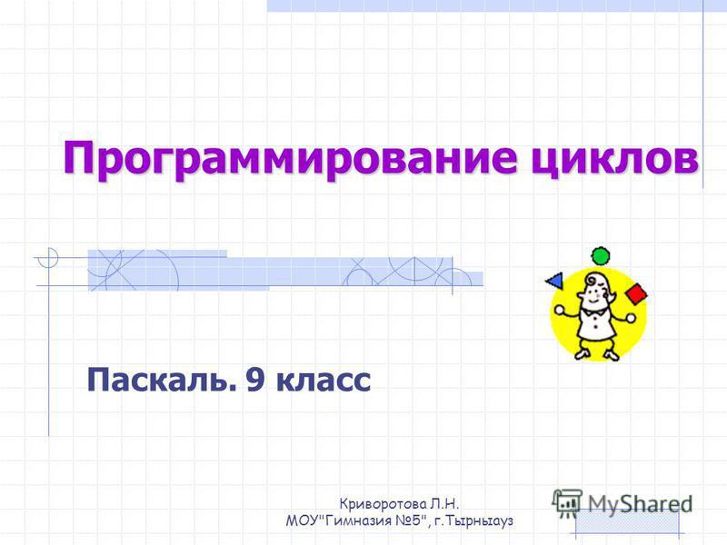 Программирование циклов Паскаль. 9 класс Криворотова Л.Н. МОУГимназия 5, г.Тырныауз
