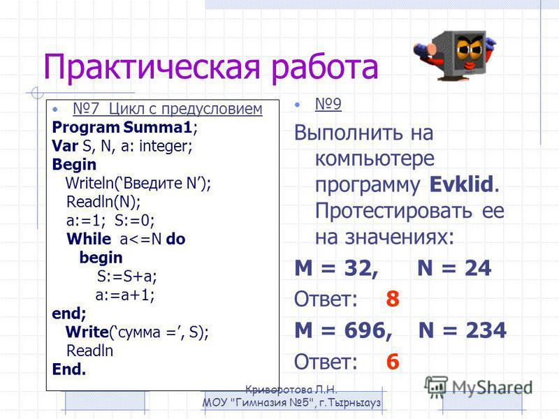 Практическая работа 7 Цикл с предусловием Program Summa1; Var S, N, a: integer; Begin Writeln(Введите N); Readln(N); a:=1; S:=0; While a<=N do begin S:=S+a; a:=a+1; end; Write(сумма =, S); Readln End. 9 Выполнить на компьютере программу Evklid. Проте
