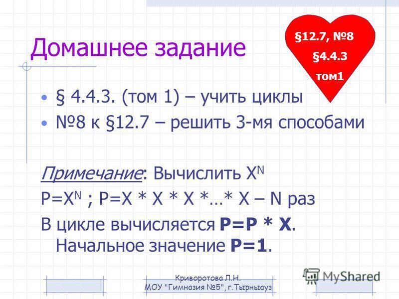 Домашнее задание § 4.4.3. (том 1) – учить циклы 8 к §12.7 – решить 3-мя способами Примечание: Вычислить X N P=X N ; P=X * X * X *…* X – N раз В цикле вычисляется P=P * X. Начальное значение Р=1. §12.7, 8 §4.4.3 том 1 Криворотова Л.Н. МОУ