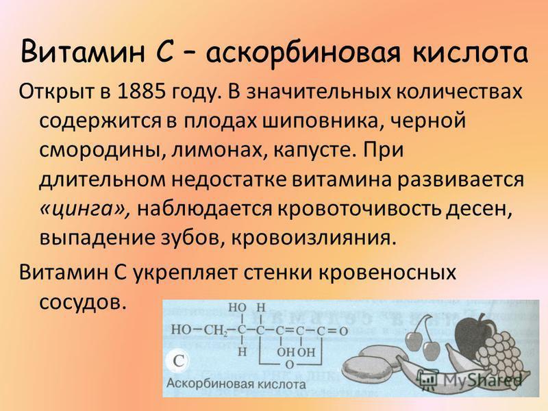 Витамин С – аскорбиновая кислота Открыт в 1885 году. В значительных количествах содержится в плодах шиповника, черной смородины, лимонах, капусте. При длительном недостатке витамина развивается «цинга», наблюдается кровоточивость десен, выпадение зуб