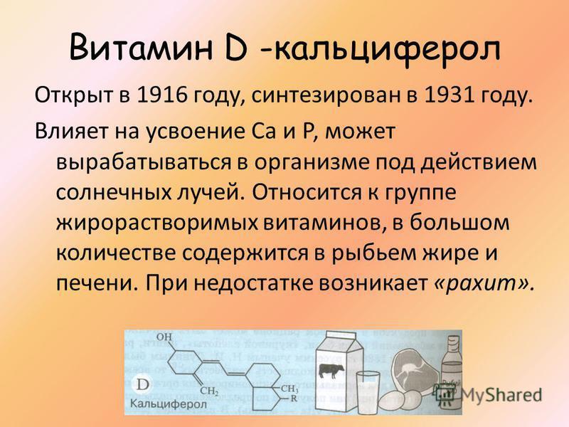 Витамин D -кальциферол Открыт в 1916 году, синтезирован в 1931 году. Влияет на усвоение Са и Р, может вырабатываться в организме под действием солнечных лучей. Относится к группе жирорастворимых витаминов, в большом количестве содержится в рыбьем жир