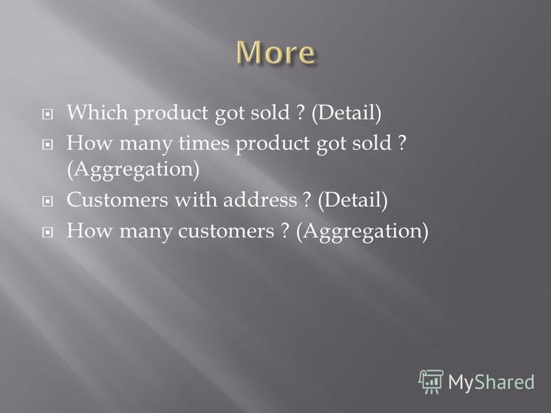 Which product got sold ? (Detail) How many times product got sold ? (Aggregation) Customers with address ? (Detail) How many customers ? (Aggregation)