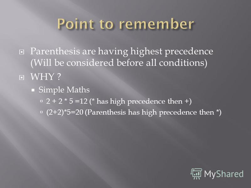 Parenthesis are having highest precedence (Will be considered before all conditions) WHY ? Simple Maths 2 + 2 * 5 =12 (* has high precedence then +) (2+2)*5=20 (Parenthesis has high precedence then *)