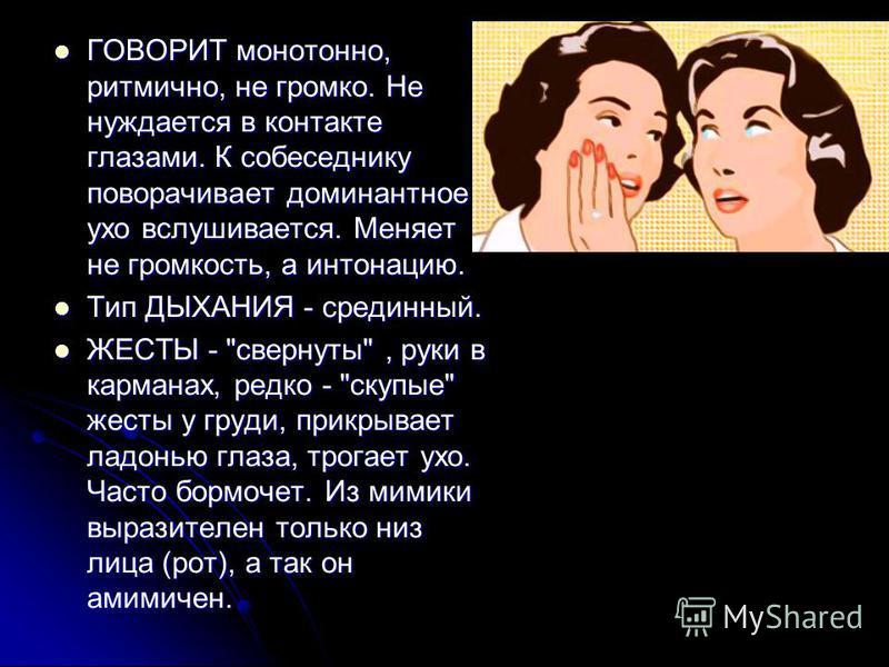 ГОВОРИТ монотонно, ритмично, не громко. Не нуждается в контакте глазами. К собеседнику поворачивает доминантное ухо вслушивается. Меняет не громкость, а интонацию. ГОВОРИТ монотонно, ритмично, не громко. Не нуждается в контакте глазами. К собеседнику