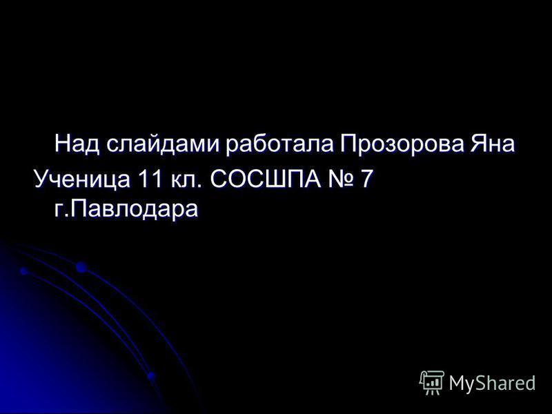 Над слайдами работала Прозорова Яна Ученица 11 кл. СОСШПА 7 г.Павлодара