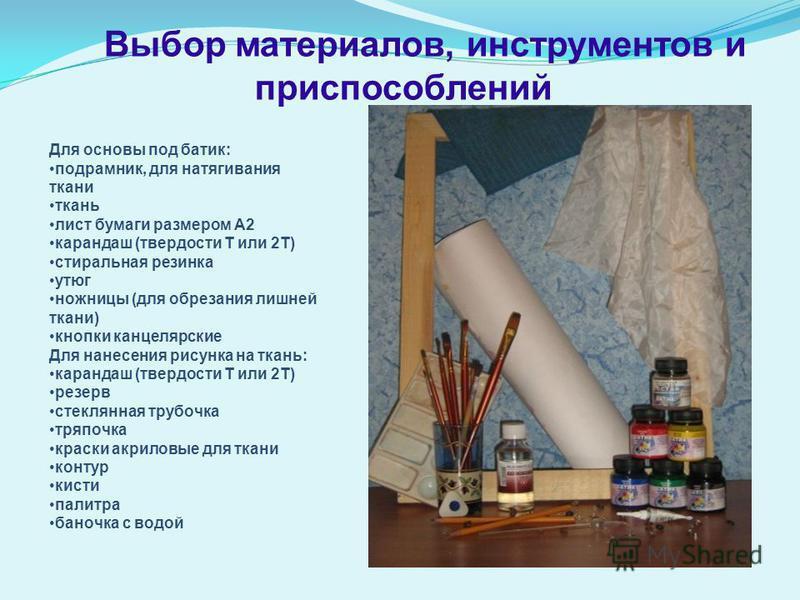 Выбор материалов, инструментов и приспособлений Для основы под батик: подрамник, для натягивания ткани ткань лист бумаги размером А2 карандаш (твердости Т или 2Т) стиральная резинка утюг ножницы (для обрезания лишней ткани) кнопки канцелярские Для на