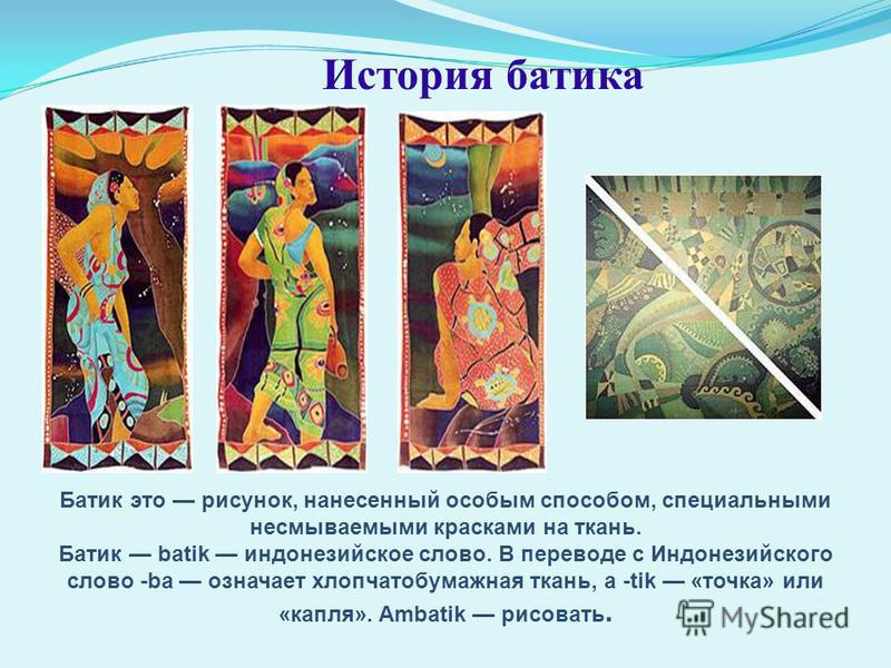 История батика Батик это рисунок, нанесенный особым способом, специальными несмываемыми красками на ткань. Батик batik индонезийское слово. В переводе с Индонезийского слово -be означает хлопчатобумажная ткань, а -tik «точка» или «капля». Ambatik рис