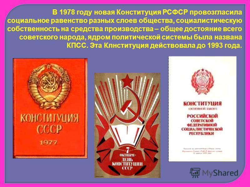 В 1978 году новая Конституция РСФСР провозгласила социальное равенство разных слоев общества, социалистическую собственность на средства производства – общее достояние всего советского народа, ядром политической системы была названа КПСС. Эта Клнстит