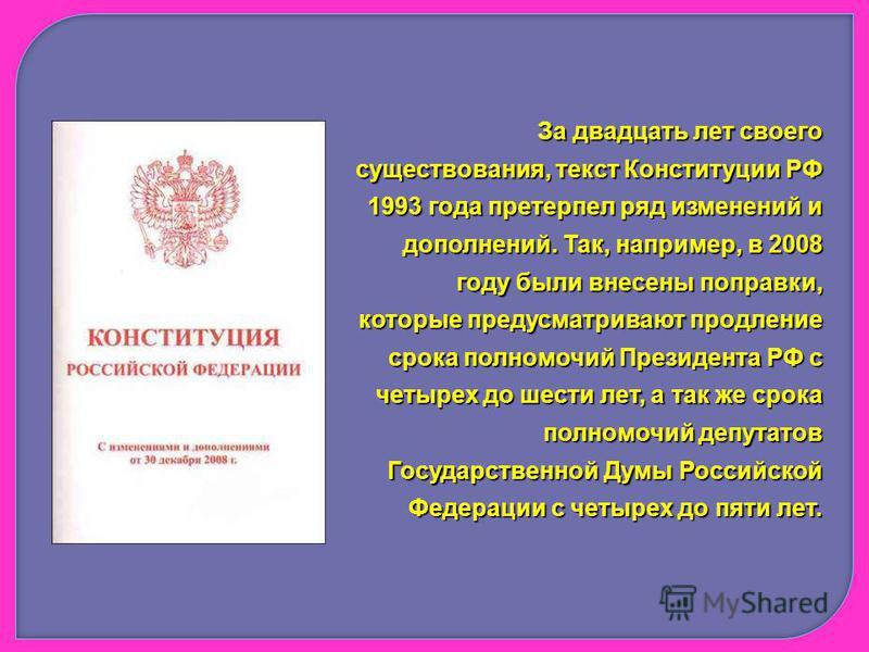 За двадцать лет своего существования, текст Конституции РФ 1993 года претерпел ряд изменений и дополнений. Так, например, в 2008 году были внесены поправки, которые предусматривают продление срока полномочий Президента РФ с четырех до шести лет, а та