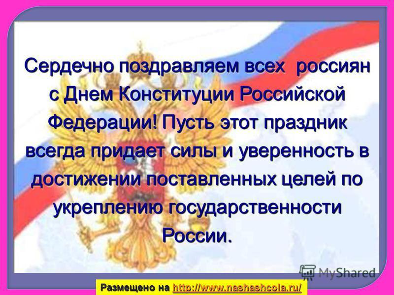 Сердечно поздравляем всех россиян с Днем Конституции Российской Федерации! Пусть этот праздник всегда придает силы и уверенность в достижении поставленных целей по укреплению государственности России. Размещено на http://www.nashashcola.ru/ http://ww
