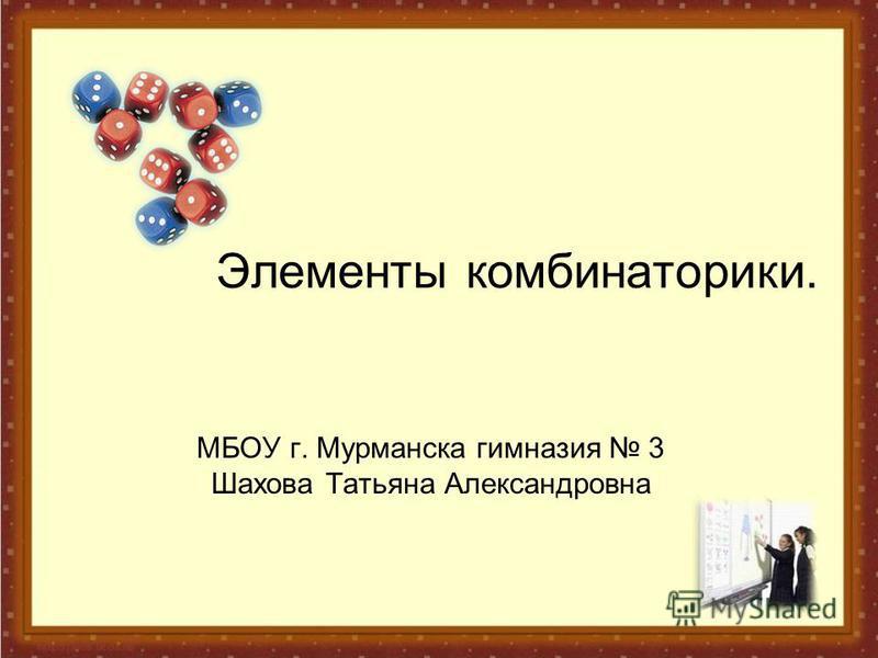 Элементы комбинаторики. МБОУ г. Мурманска гимназия 3 Шахова Татьяна Александровна