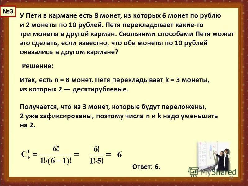 30 У Пети в кармане есть 8 монет, из которых 6 монет по рублю и 2 монеты по 10 рублей. Петя перекладывает какие-то три монеты в другой карман. Сколькими способами Петя может это сделать, если известно, что обе монеты по 10 рублей оказались в другом к