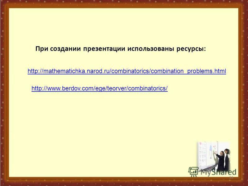33 http://mathematichka.narod.ru/combinatorics/combination_problems.html http://www.berdov.com/ege/teorver/combinatorics/ При создании презентации использованы ресурсы: