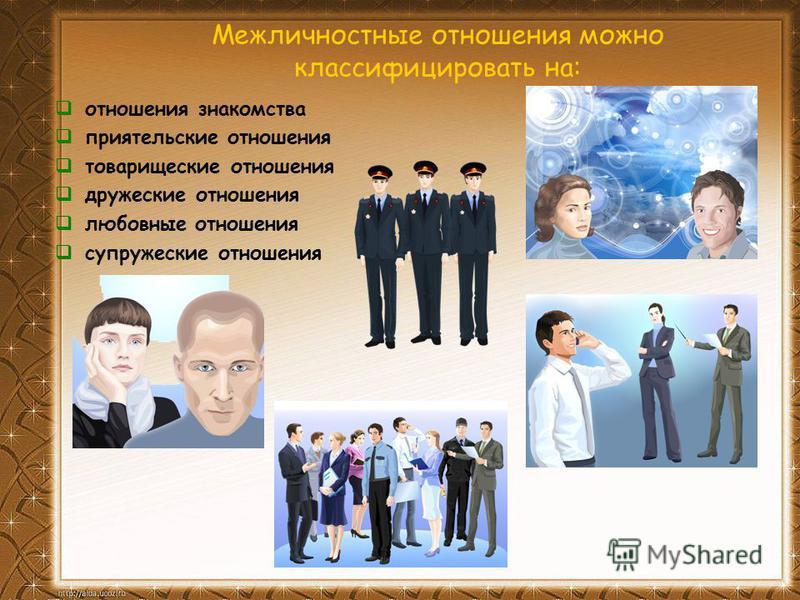 Межличностные отношения можно классифицировать на: отношения знакомства приятельские отношения товарищеские отношения дружеские отношения любовные отношения супружеские отношения