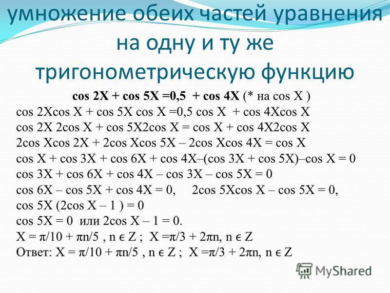 умножение обеих частей уравнения на одну и ту же тригонометрическую функцию cos 2X + cos 5X =0,5 + cos 4X (* на cos X ) cos 2Xcos X + cos 5X cos X =0,5 cos X + cos 4Xcos X cos 2X 2cos X + cos 5X2cos X = cos X + cos 4X2cos X 2cos Xcos 2X + 2cos Xcos 5