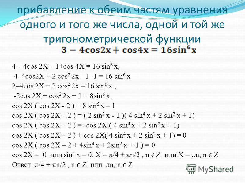 прибавление к обеим частям уравнения одного и того же числа, одной и той же тригонометрической функции 4 – 4cos 2X – 1+cos 4X = 16 sin 6 x, 4–4cos2X + 2 cos 2 2x - 1 -1 = 16 sin 6 x 2–4cos 2X + 2 cos 2 2x = 16 sin 6 x, -2cos 2X + cos 2 2x + 1 = 8sin