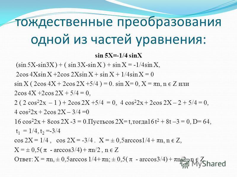 тождественные преобразования одной из частей уравнения: sin 5X=-1/4 sinX (sin 5X-sin3X ) + ( sin 3X-sin X ) + sin X = -1/4sin X, 2cos 4Xsin X +2cos 2Xsin X + sin X + 1/4sin X = 0 sin X ( 2cos 4X + 2cos 2X +5/4 ) = 0. sin X= 0, X = πn, n Z или 2cos 4X