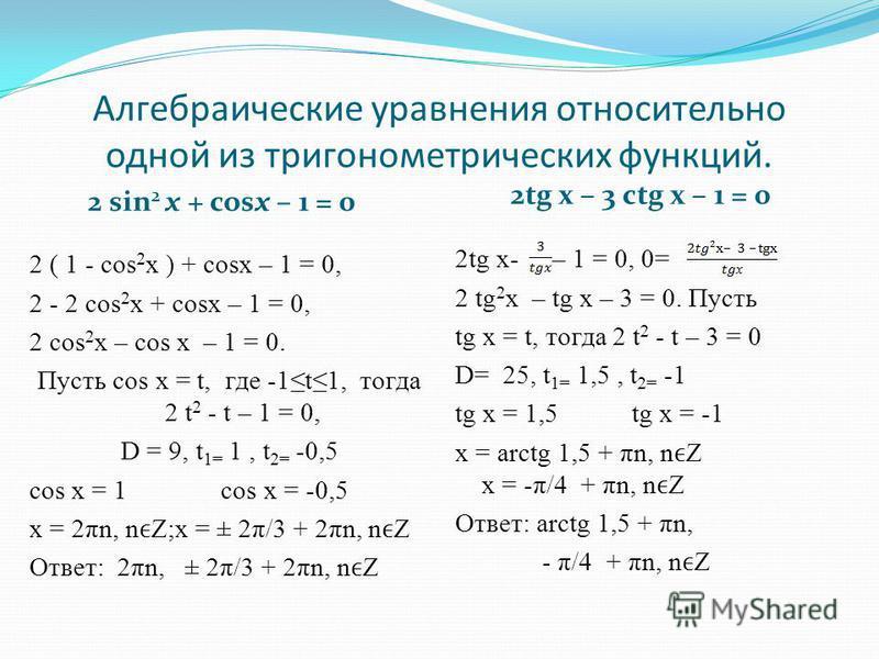 Алгебраические уравнения относительно одной из тригонометрических функций. 2 sin 2 х + cosх – 1 = 0 2tg х – 3 ctg х – 1 = 0 2 ( 1 - cos 2 x ) + cosх – 1 = 0, 2 - 2 cos 2 x + cosх – 1 = 0, 2 cos 2 x – cos х – 1 = 0. Пусть cos х = t, где -1t1, тогда 2