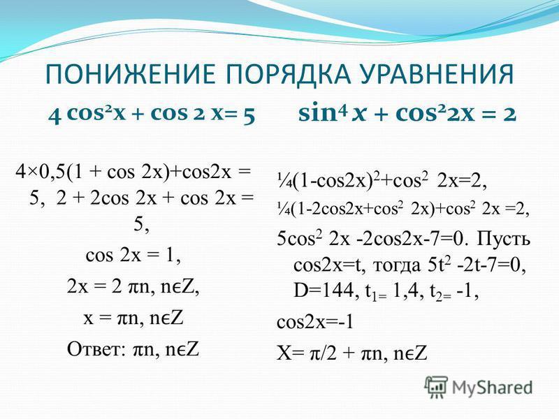 ПОНИЖЕНИЕ ПОРЯДКА УРАВНЕНИЯ 4 cos 2 x + cos 2 х= 5 sin 4 х + cos 2 2x = 2 4×0,5(1 + cos 2 х)+cos2 х = 5, 2 + 2cos 2 х + cos 2x = 5, cos 2 х = 1, 2 х = 2 πn, nZ, х = πn, nZ Ответ: πn, nZ ¼(1-cos2x) 2 +cos 2 2x=2, ¼(1-2cos2x+cos 2 2x)+cos 2 2x =2, 5cos