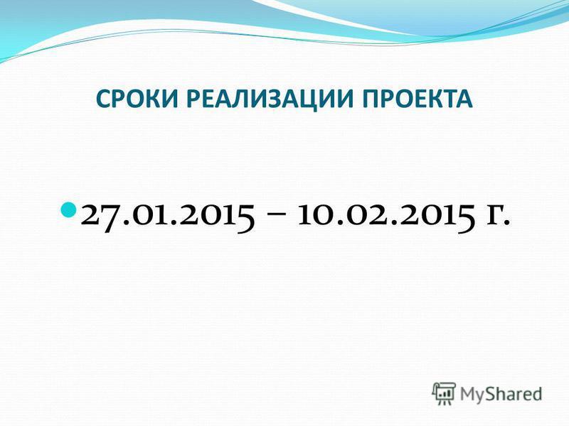 СРОКИ РЕАЛИЗАЦИИ ПРОЕКТА 27.01.2015 – 10.02.2015 г.
