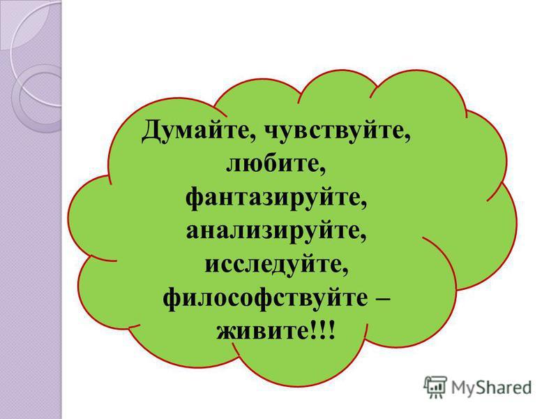Думайте, чувствуйте, любите, фантазируйте, анализируйте, исследуйте, философствуйте – живите!!!
