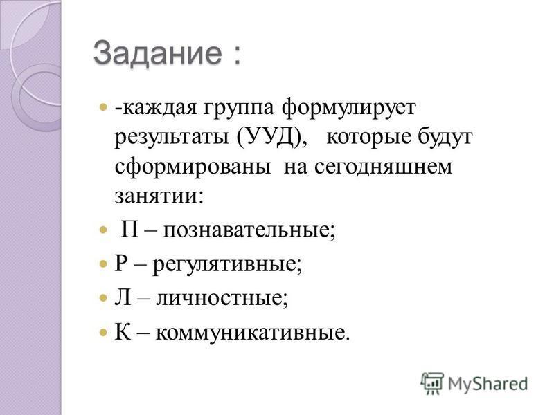 Задание : -каждая группа формулирует результаты (УУД), которые будут сформированы на сегодняшнем занятии: П – познавательные; Р – регулятивные; Л – личностные; К – коммуникативные.