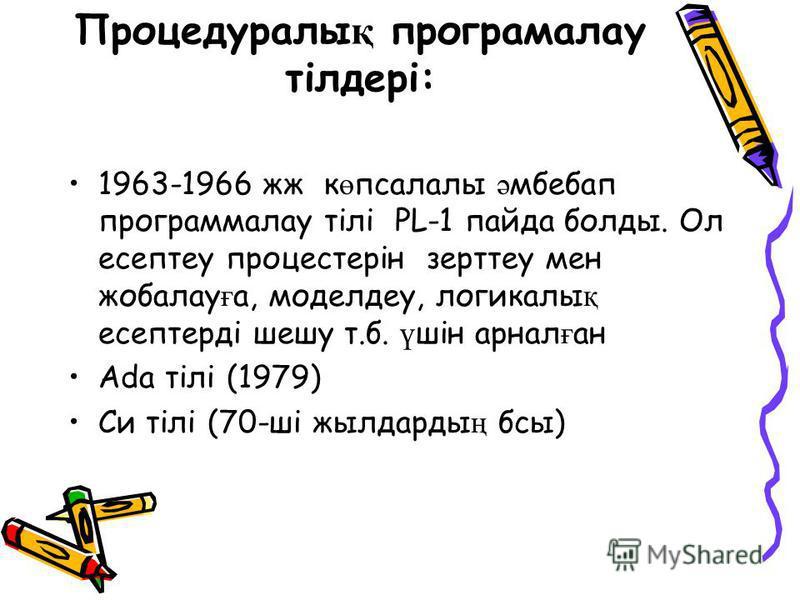 Процедуралы қ програмалау тілдері: 1963-1966 жж к ө псалалы ә мбебап программалау тілі PL-1 пайда болды. Ол есептеу процестерін зерттеу мен жобалау ғ а, моделдеу, логикалы қ есептерді шешу т.б. ү шін арнал ғ ан Ada тілі (1979) Си тілі (70-ші жылдарды