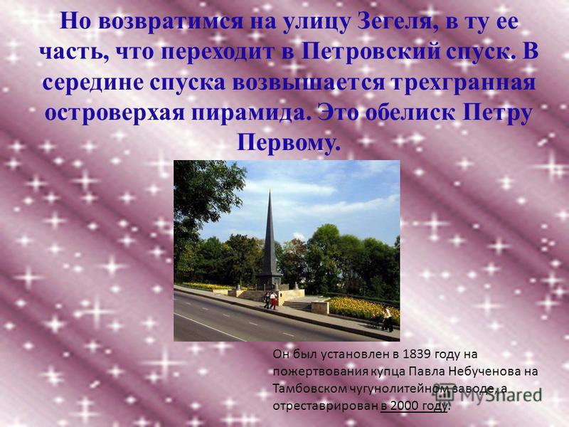 Но возвратимся на улицу Зегеля, в ту ее часть, что переходит в Петровский спуск. В середине спуска возвышается трехгранная островерхая пирамида. Это обелиск Петру Первому. Он был установлен в 1839 году на пожертвования купца Павла Небученова на Тамбо