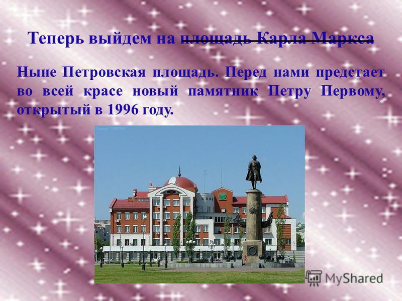 Теперь выйдем на площадь Карла Маркса Ныне Петровская площадь. Перед нами предстает во всей красе новый памятник Петру Первому, открытый в 1996 году.