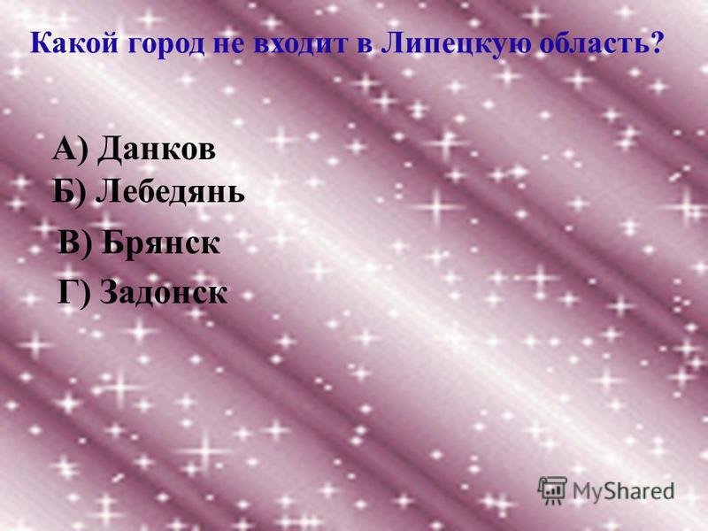 Какой город не входит в Липецкую область? А) Данков Б) Лебедянь В) Брянск Г) Задонск
