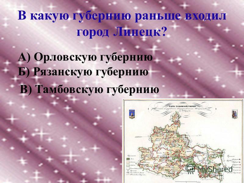 В какую губернию раньше входил город Липецк? А) Орловскую губернию Б) Рязанскую губернию В) Тамбовскую губернию