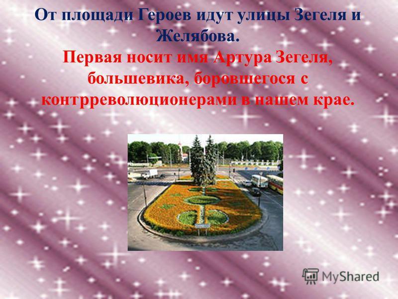 От площади Героев идут улицы Зегеля и Желябова. Первая носит имя Артура Зегеля, большевика, боровшегося с контрреволюционерами в нашем крае.