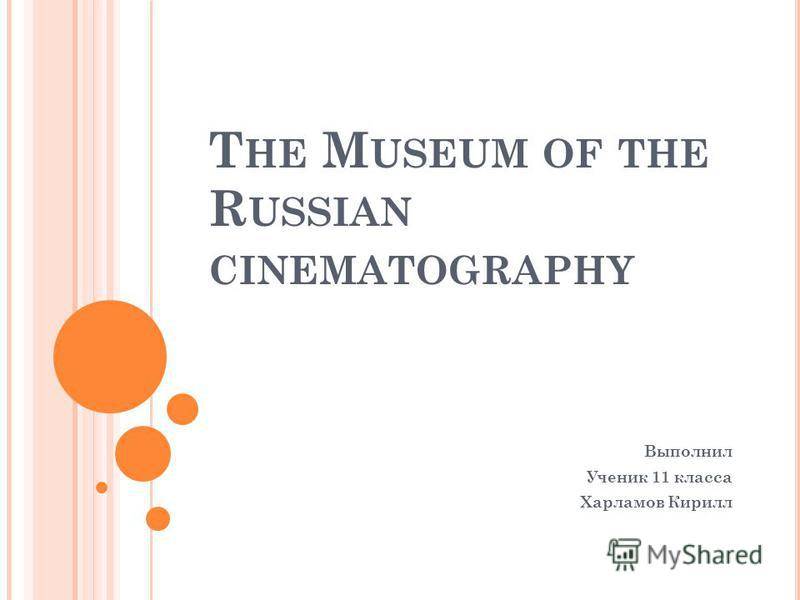 T HE M USEUM OF THE R USSIAN CINEMATOGRAPHY Выполнил Ученик 11 класса Харламов Кирилл