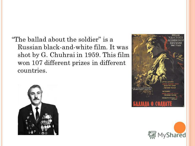 The ballad about the soldier is a Russian black-and-white film. It was shot by G. Chuhrai in 1959. This film won 107 different prizes in different countries.