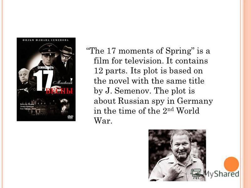 The 17 moments of Spring is a film for television. It contains 12 parts. Its plot is based on the novel with the same title by J. Semenov. The plot is about Russian spy in Germany in the time of the 2 nd World War.
