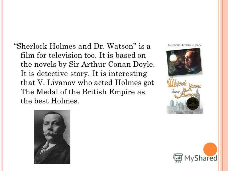 Sherlock Holmes and Dr. Watson is a film for television too. It is based on the novels by Sir Arthur Conan Doyle. It is detective story. It is interesting that V. Livanov who acted Holmes got The Medal of the British Empire as the best Holmes.