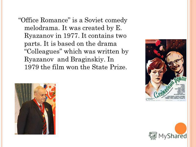 Office Romance is a Soviet comedy melodrama. It was created by E. Ryazanov in 1977. It contains two parts. It is based on the drama Colleagues which was written by Ryazanov and Braginskiy. In 1979 the film won the State Prize.