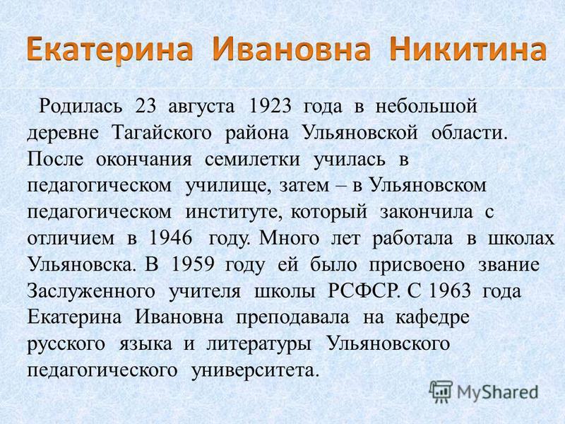 Родилась 23 августа 1923 года в небольшой деревне Тагайского района Ульяновской области. После окончания семилетки училась в педагогическом училище, затем – в Ульяновском педагогическом институте, который закончила с отличием в 1946 году. Много лет р