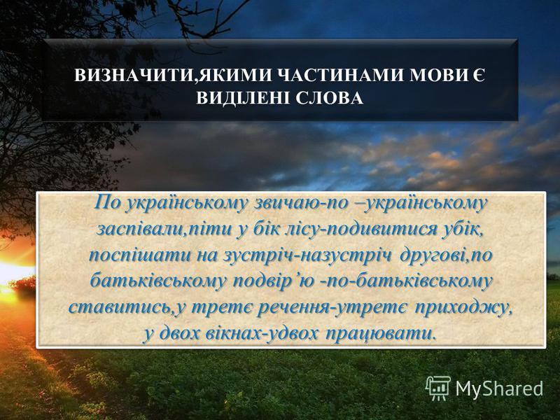 ВИЗНАЧИТИ,ЯКИМИ ЧАСТИНАМИ МОВИ Є ВИДІЛЕНІ СЛОВА По українському звичаю-по –українському заспівали,піти у бік лісу-подивитися убік, поспішати на зустріч-назустріч другові,по батьківському подвірю -по-батьківському ставитись,у третє речення-утретє прих