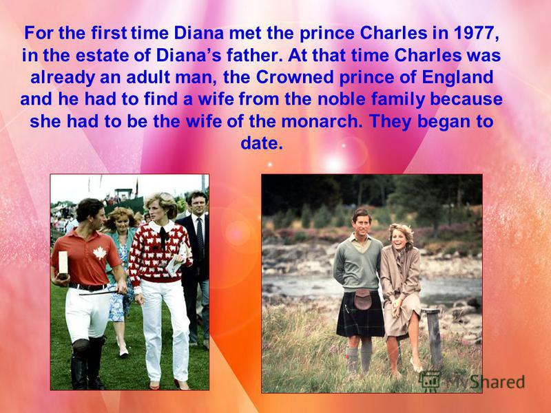 For the first time Diana met the prince Charles in 1977, in the estate of Dianas father. At that time Charles was already an adult man, the Crowned prince of England and he had to find a wife from the noble family because she had to be the wife of th