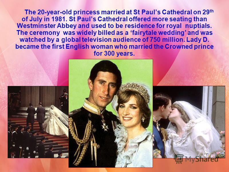 The 20-year-old princess married at St Pauls Cathedral on 29 th of July in 1981. St Pauls Cathedral offered more seating than Westminster Abbey and used to be residence for royal nuptials. The ceremony was widely billed as a fairytale wedding and was