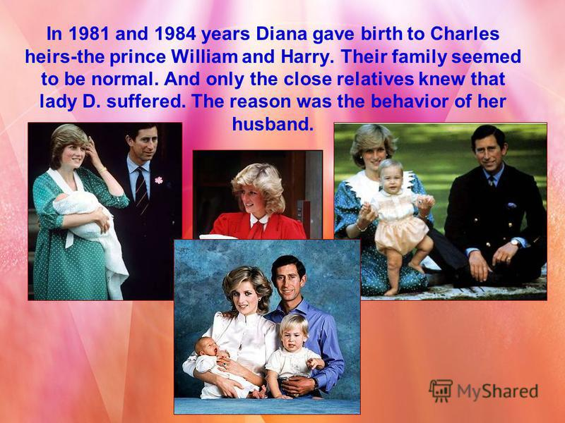 In 1981 and 1984 years Diana gave birth to Charles heirs-the prince William and Harry. Their family seemed to be normal. And only the close relatives knew that lady D. suffered. The reason was the behavior of her husband.