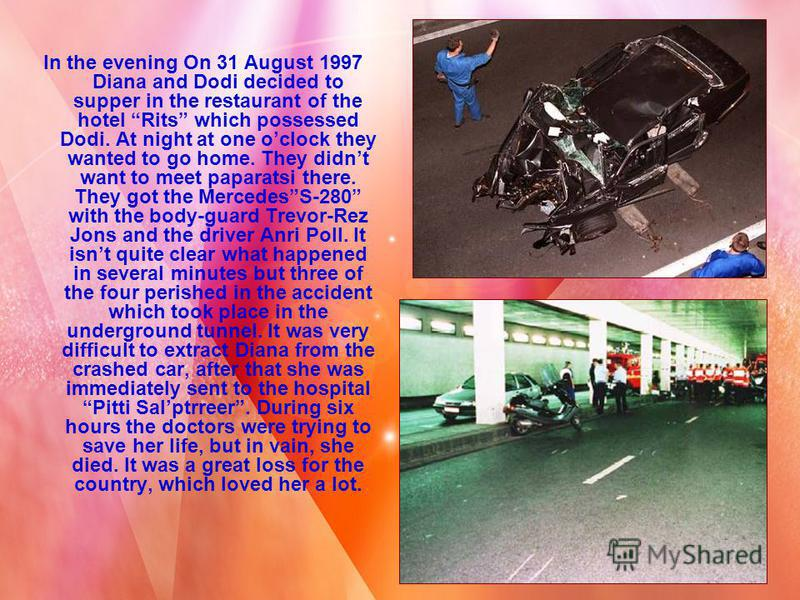 In the evening On 31 August 1997 Diana and Dodi decided to supper in the restaurant of the hotel Rits which possessed Dodi. At night at one oclock they wanted to go home. They didnt want to meet paparatsi there. They got the MercedesS-280 with the bo