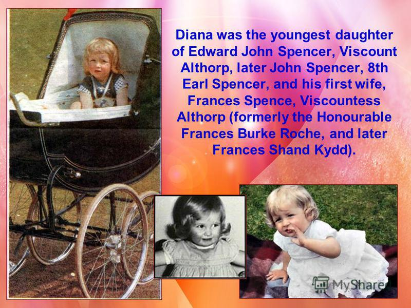 Diana was the youngest daughter of Edward John Spencer, Viscount Althorp, later John Spencer, 8th Earl Spencer, and his first wife, Frances Spence, Viscountess Althorp (formerly the Honourable Frances Burke Roche, and later Frances Shand Kydd).