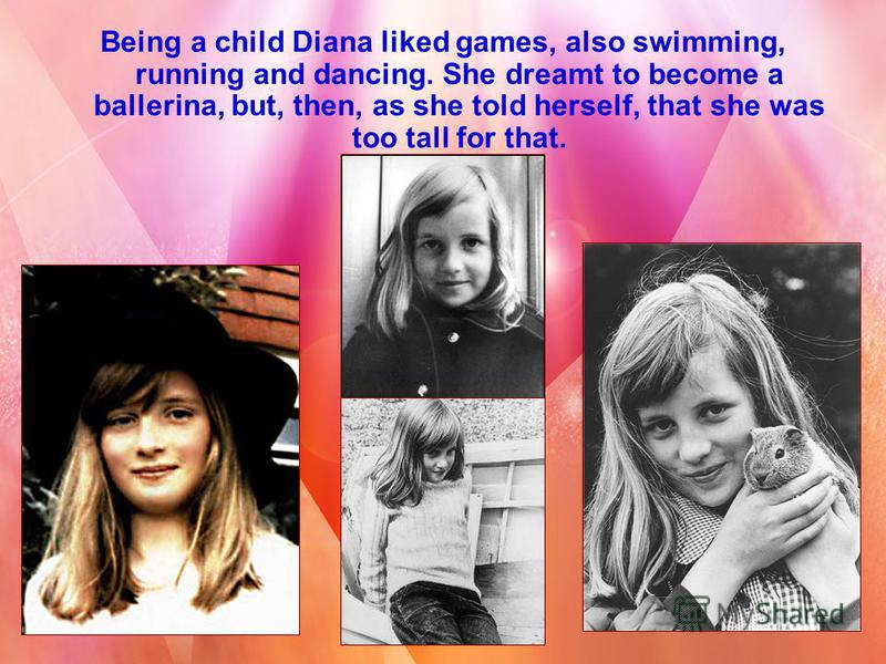 Being a child Diana liked games, also swimming, running and dancing. She dreamt to become a ballerina, but, then, as she told herself, that she was too tall for that.