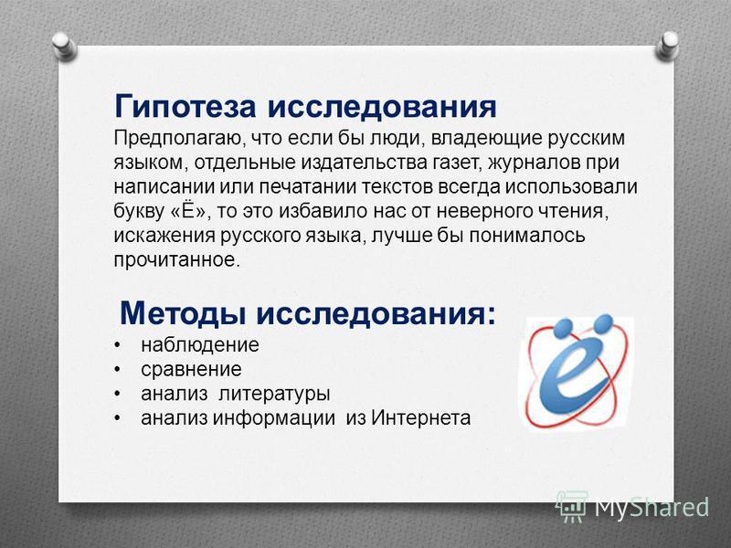 Гипотеза исследования Предполагаю, что если бы люди, владеющие русским языком, отдельные издательства газет, журналов при написании или печатании текстов всегда использовали букву « Ё », то это избавило нас от неверного чтения, искажения русского язы