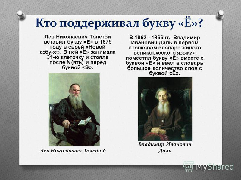 Кто поддерживал букву «Ё»? Лев Николаевич Толстой вставил букву « Ё » в 1875 году в своей « Новой азбуке ». В ней « Ё » занимала 31- ю клеточку и стояла после ѣ ( ять ) и перед буквой « Э ». В 1863 - 1866 гг., Владимир Иванович Даль в первом « Толков