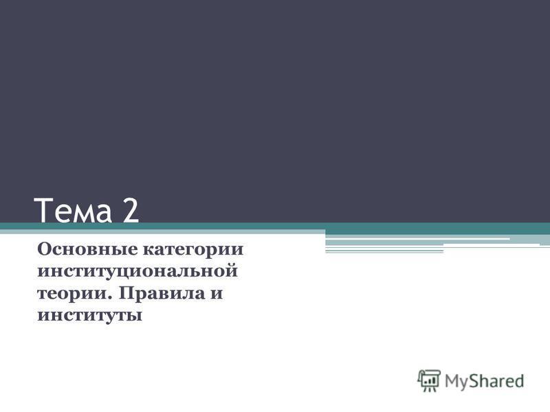 Тема 2 Основные категории институциональной теории. Правила и институты