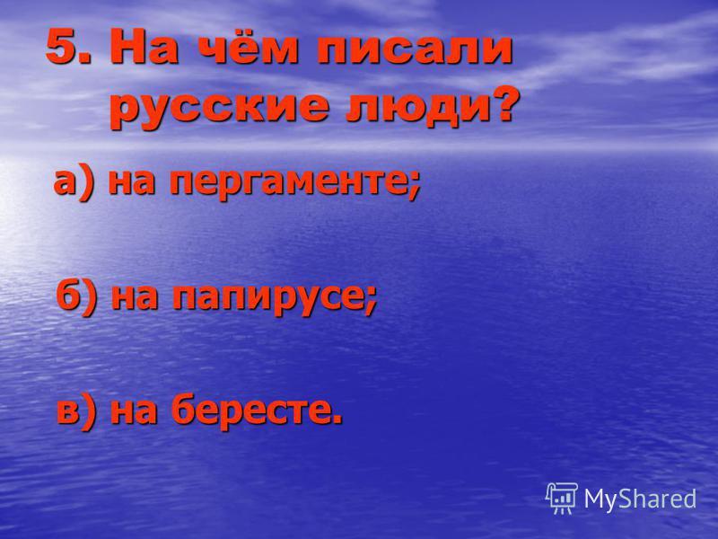 5. На чём писали русские люди? а) на пергаменте; а) на пергаменте; б) на папирусе; б) на папирусе; в) на бересте. в) на бересте.